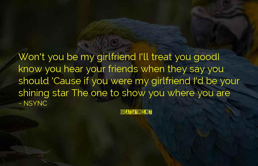 Your My Girlfriend Sayings By NSYNC: Won't you be my girlfriend I'll treat you goodI know you hear your friends when