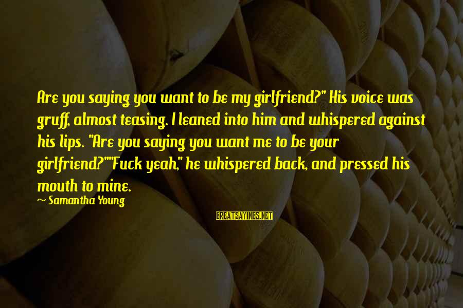 "Your My Girlfriend Sayings By Samantha Young: Are you saying you want to be my girlfriend?"" His voice was gruff, almost teasing."