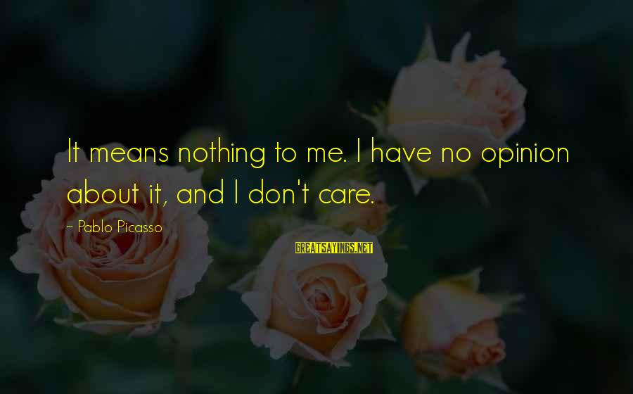 Your Opinion Means Nothing Sayings By Pablo Picasso: It means nothing to me. I have no opinion about it, and I don't care.