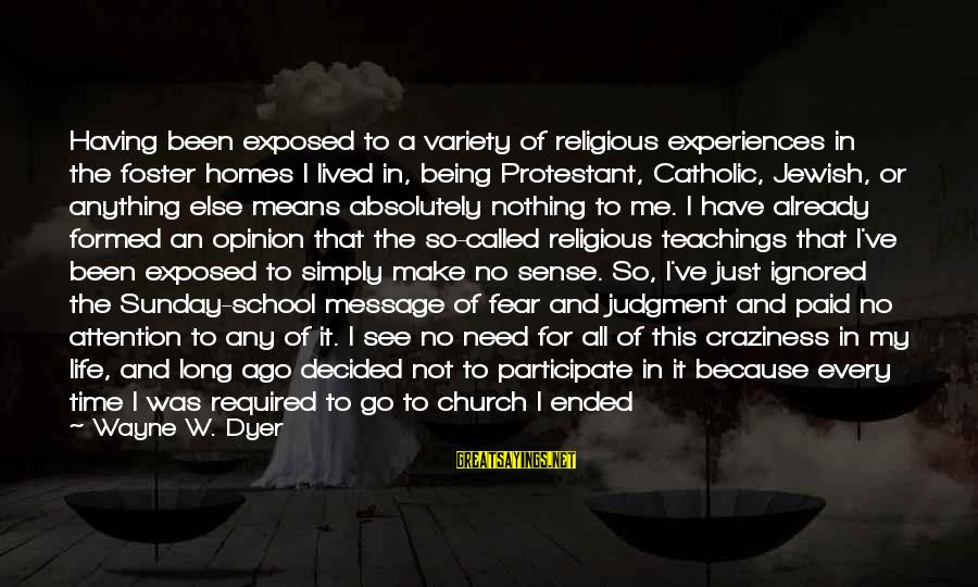 Your Opinion Means Nothing Sayings By Wayne W. Dyer: Having been exposed to a variety of religious experiences in the foster homes I lived