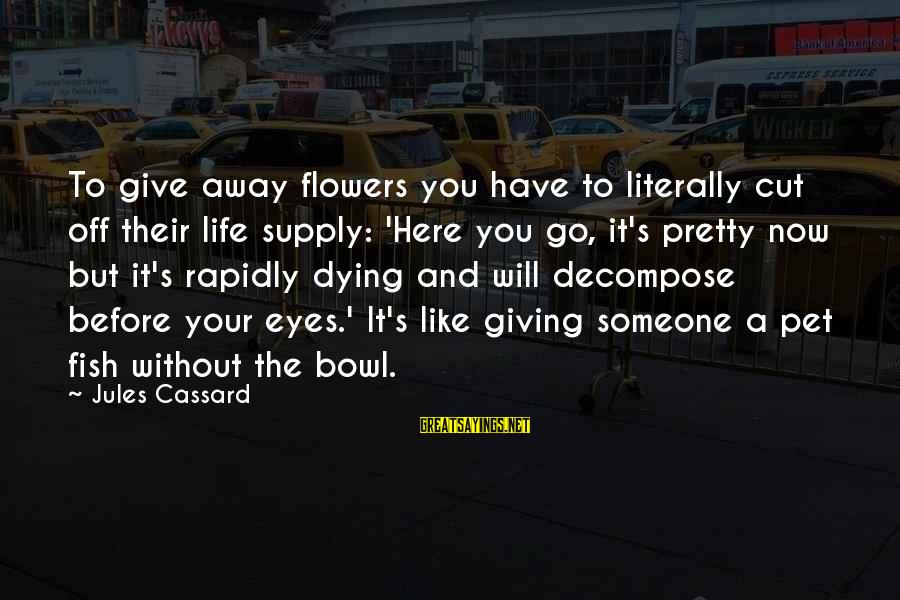 Your Pet Dying Sayings By Jules Cassard: To give away flowers you have to literally cut off their life supply: 'Here you