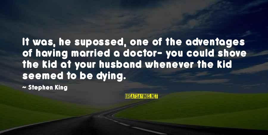 Your Pet Dying Sayings By Stephen King: It was, he supossed, one of the adventages of having married a doctor- you could