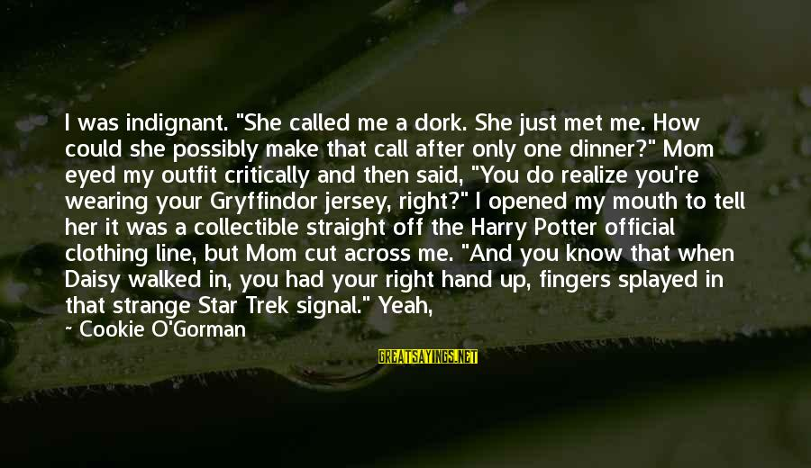 "Your Right Hand Sayings By Cookie O'Gorman: I was indignant. ""She called me a dork. She just met me. How could she"