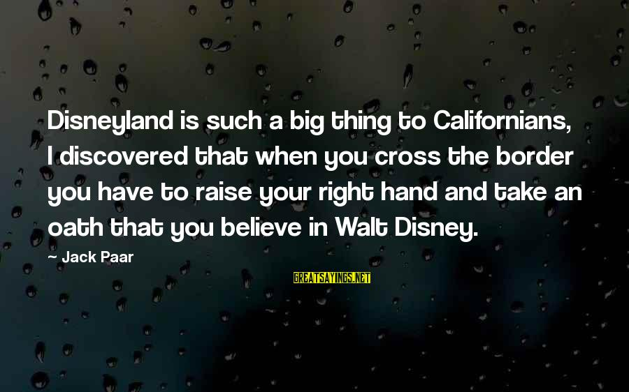 Your Right Hand Sayings By Jack Paar: Disneyland is such a big thing to Californians, I discovered that when you cross the