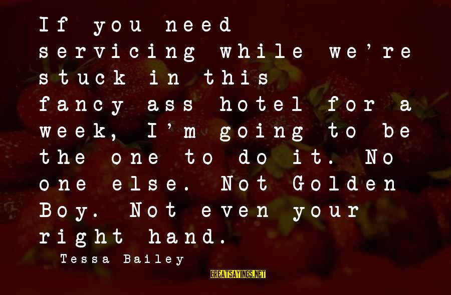 Your Right Hand Sayings By Tessa Bailey: If you need servicing while we're stuck in this fancy-ass hotel for a week, I'm