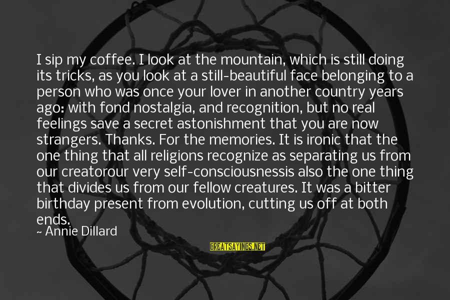 Your Secret Lover Sayings By Annie Dillard: I sip my coffee. I look at the mountain, which is still doing its tricks,
