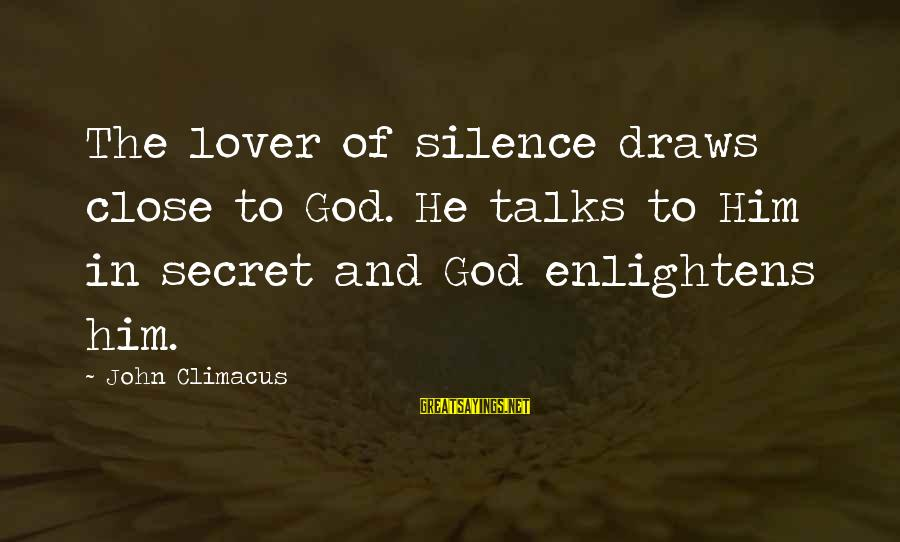 Your Secret Lover Sayings By John Climacus: The lover of silence draws close to God. He talks to Him in secret and