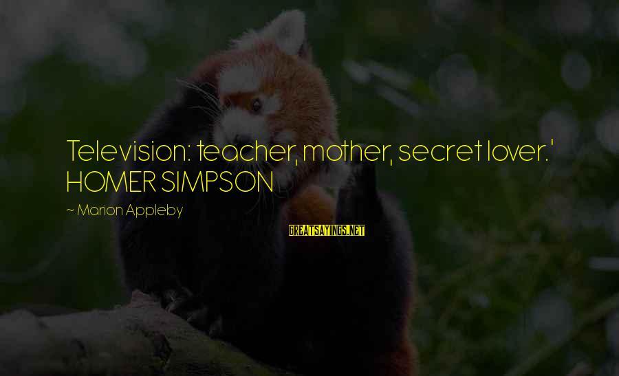 Your Secret Lover Sayings By Marion Appleby: Television: teacher, mother, secret lover.' HOMER SIMPSON