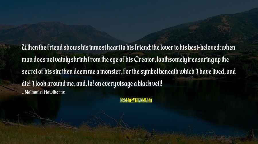 Your Secret Lover Sayings By Nathaniel Hawthorne: When the friend shows his inmost heart to his friend; the lover to his best-beloved;