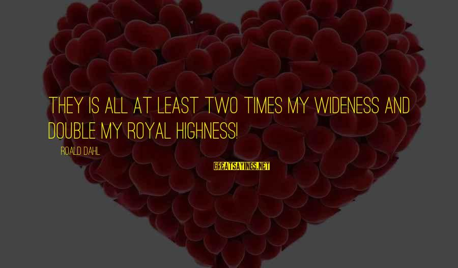 Your Stepmom Sayings By Roald Dahl: They is all at least two times my wideness and double my royal highness!