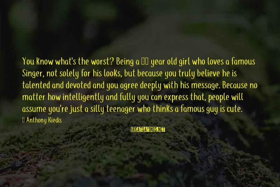You're A Teenager Sayings By Anthony Kiedis: You know what's the worst? Being a 16 year old girl who loves a famous