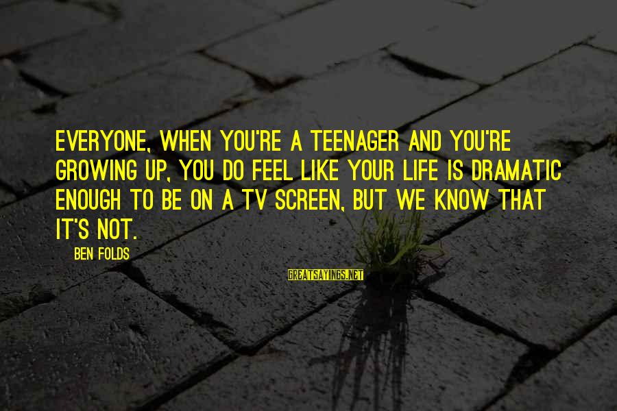You're A Teenager Sayings By Ben Folds: Everyone, when you're a teenager and you're growing up, you do feel like your life