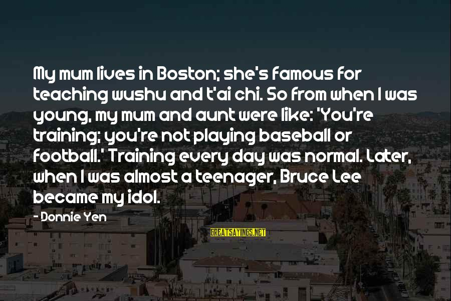 You're A Teenager Sayings By Donnie Yen: My mum lives in Boston; she's famous for teaching wushu and t'ai chi. So from