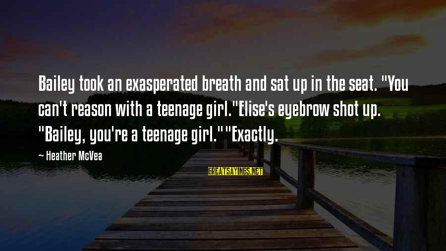 """You're A Teenager Sayings By Heather McVea: Bailey took an exasperated breath and sat up in the seat. """"You can't reason with"""