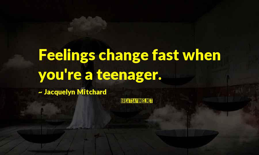 You're A Teenager Sayings By Jacquelyn Mitchard: Feelings change fast when you're a teenager.