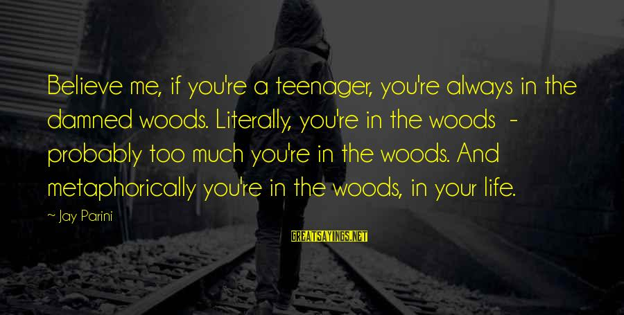 You're A Teenager Sayings By Jay Parini: Believe me, if you're a teenager, you're always in the damned woods. Literally, you're in