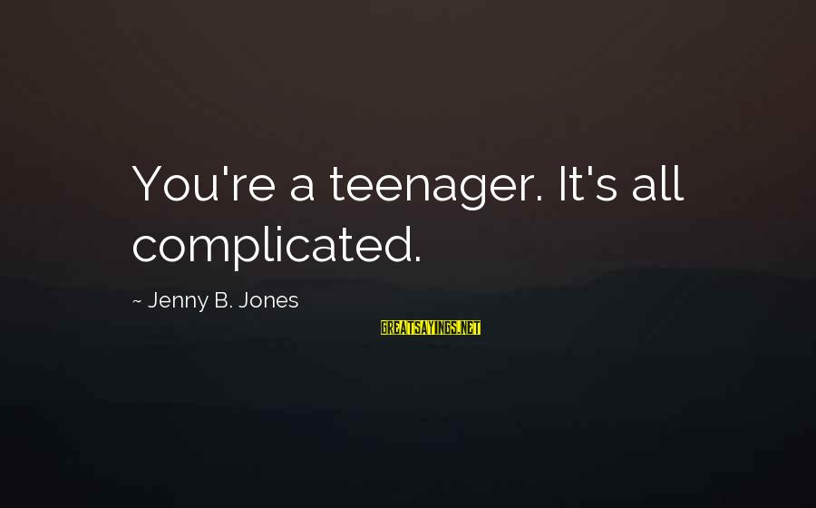 You're A Teenager Sayings By Jenny B. Jones: You're a teenager. It's all complicated.