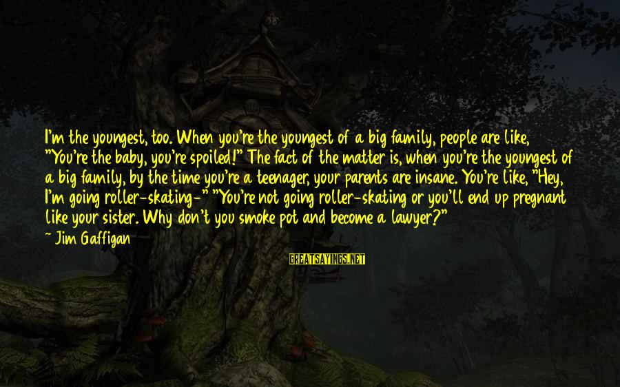 You're A Teenager Sayings By Jim Gaffigan: I'm the youngest, too. When you're the youngest of a big family, people are like,