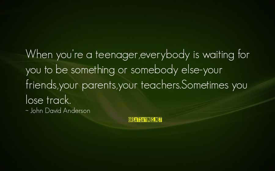 You're A Teenager Sayings By John David Anderson: When you're a teenager,everybody is waiting for you to be something or somebody else-your friends,your