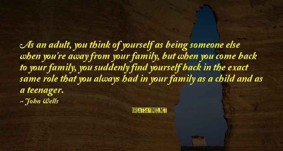 You're A Teenager Sayings By John Wells: As an adult, you think of yourself as being someone else when you're away from