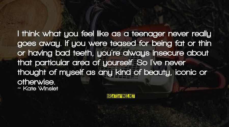 You're A Teenager Sayings By Kate Winslet: I think what you feel like as a teenager never really goes away. If you