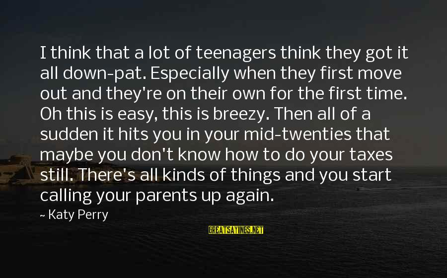 You're A Teenager Sayings By Katy Perry: I think that a lot of teenagers think they got it all down-pat. Especially when