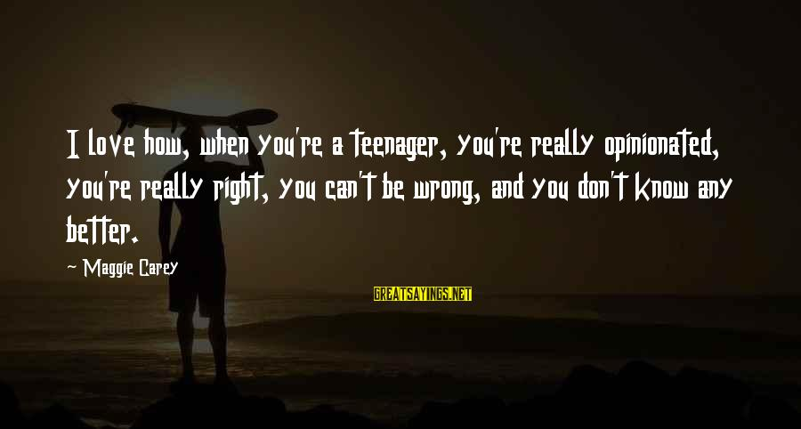 You're A Teenager Sayings By Maggie Carey: I love how, when you're a teenager, you're really opinionated, you're really right, you can't