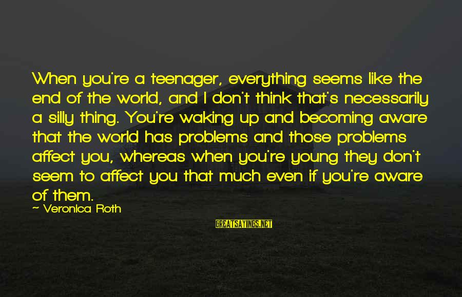 You're A Teenager Sayings By Veronica Roth: When you're a teenager, everything seems like the end of the world, and I don't