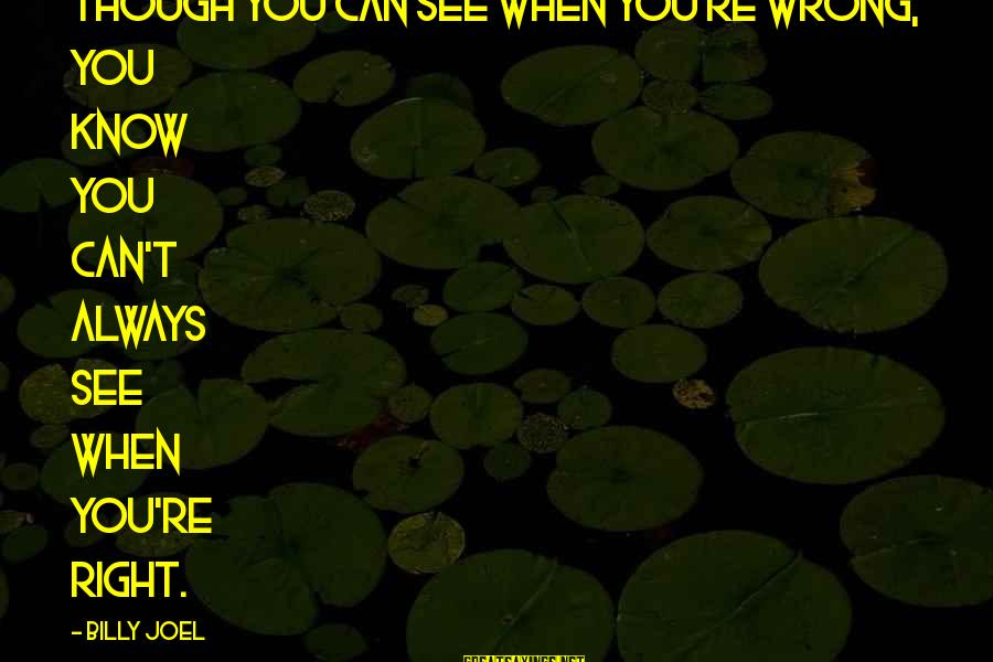 You're Always Wrong Sayings By Billy Joel: Though you can see when you're wrong, you know you can't always see when you're