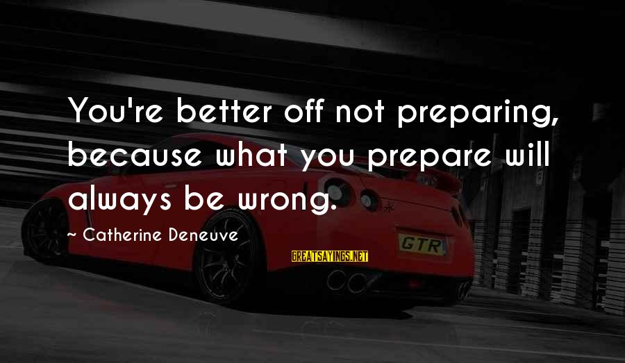 You're Always Wrong Sayings By Catherine Deneuve: You're better off not preparing, because what you prepare will always be wrong.