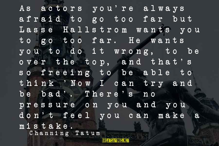 You're Always Wrong Sayings By Channing Tatum: As actors you're always afraid to go too far but Lasse Hallstrom wants you to