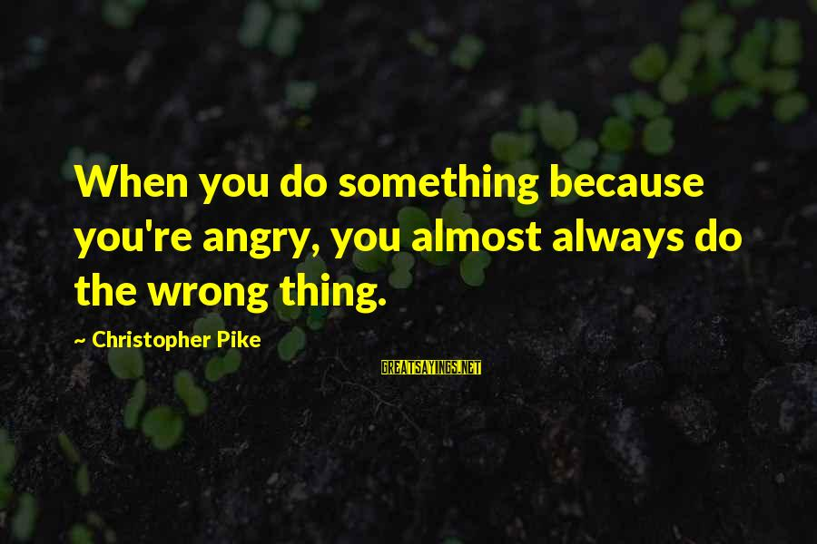 You're Always Wrong Sayings By Christopher Pike: When you do something because you're angry, you almost always do the wrong thing.
