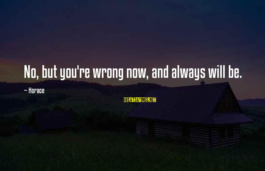 You're Always Wrong Sayings By Horace: No, but you're wrong now, and always will be.