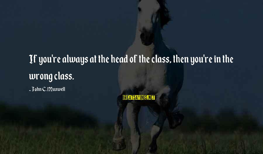 You're Always Wrong Sayings By John C. Maxwell: If you're always at the head of the class, then you're in the wrong class.