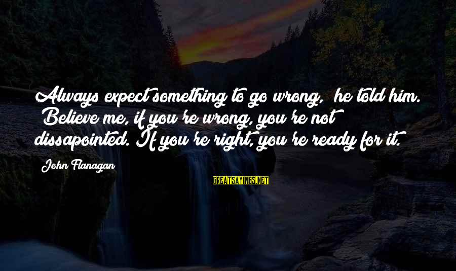 """You're Always Wrong Sayings By John Flanagan: Always expect something to go wrong,"""" he told him. """"Believe me, if you're wrong, you're"""