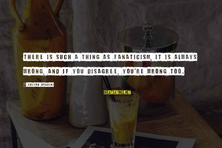 You're Always Wrong Sayings By Julian Baggini: There is such a thing as fanaticism, it is always wrong, and if you disagree,