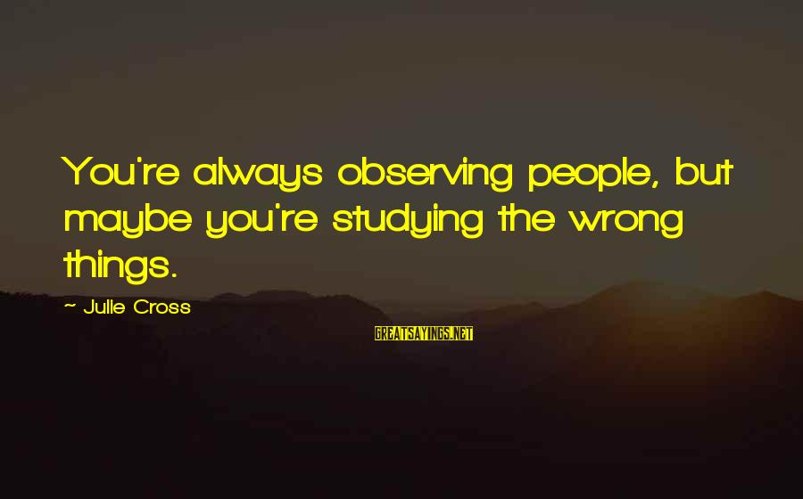 You're Always Wrong Sayings By Julie Cross: You're always observing people, but maybe you're studying the wrong things.
