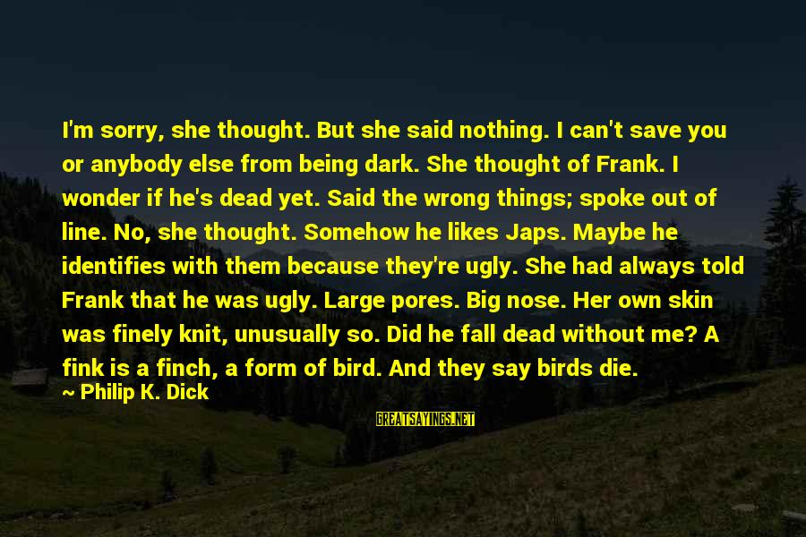 You're Always Wrong Sayings By Philip K. Dick: I'm sorry, she thought. But she said nothing. I can't save you or anybody else