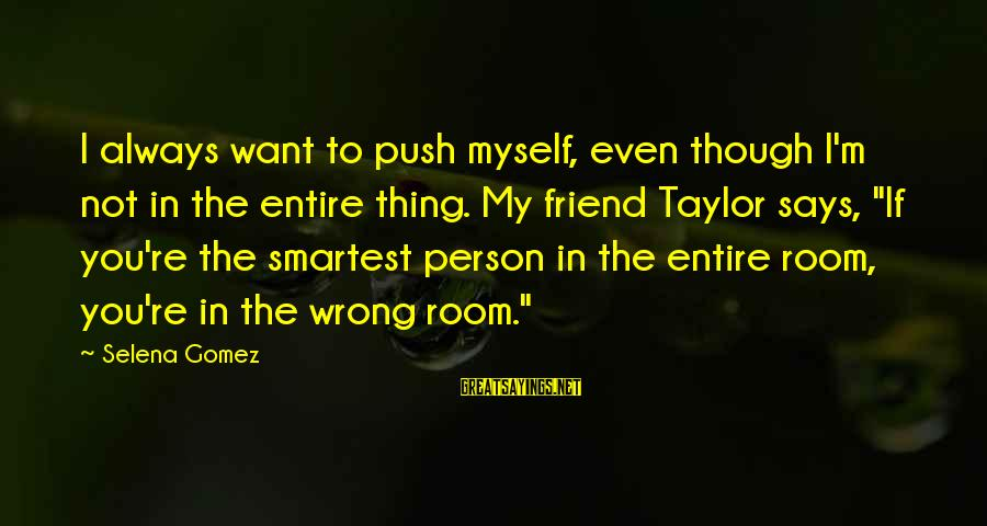 You're Always Wrong Sayings By Selena Gomez: I always want to push myself, even though I'm not in the entire thing. My