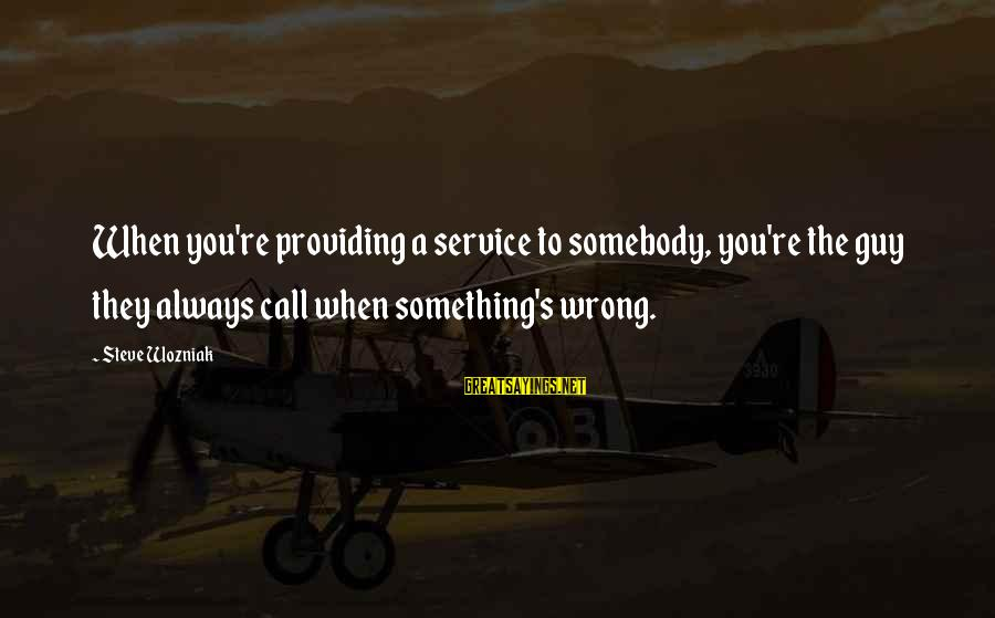 You're Always Wrong Sayings By Steve Wozniak: When you're providing a service to somebody, you're the guy they always call when something's