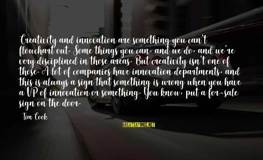 You're Always Wrong Sayings By Tim Cook: Creativity and innovation are something you can't flowchart out. Some things you can, and we