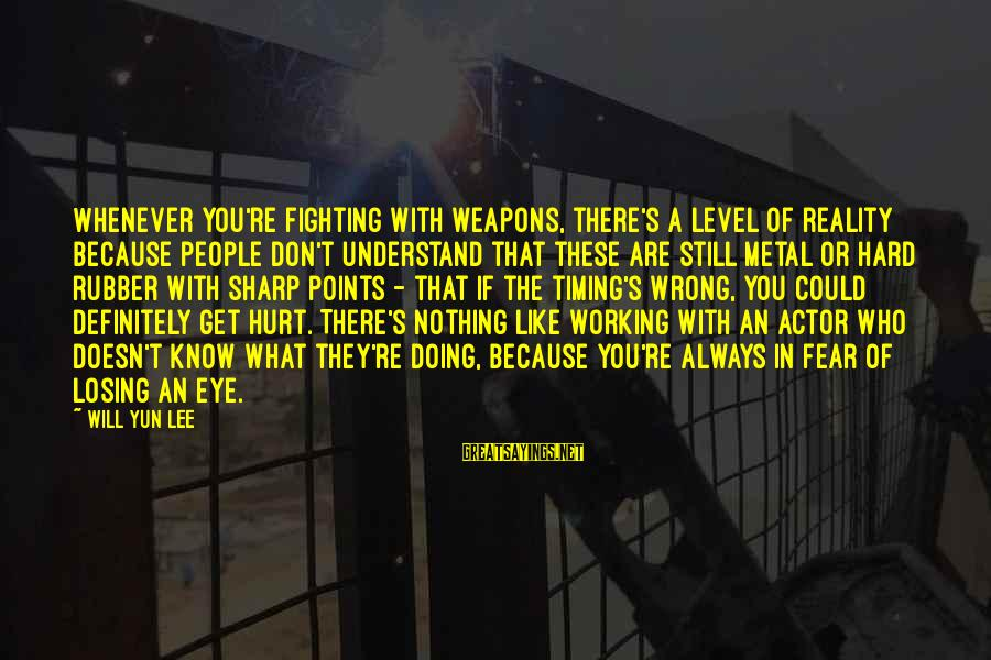You're Always Wrong Sayings By Will Yun Lee: Whenever you're fighting with weapons, there's a level of reality because people don't understand that