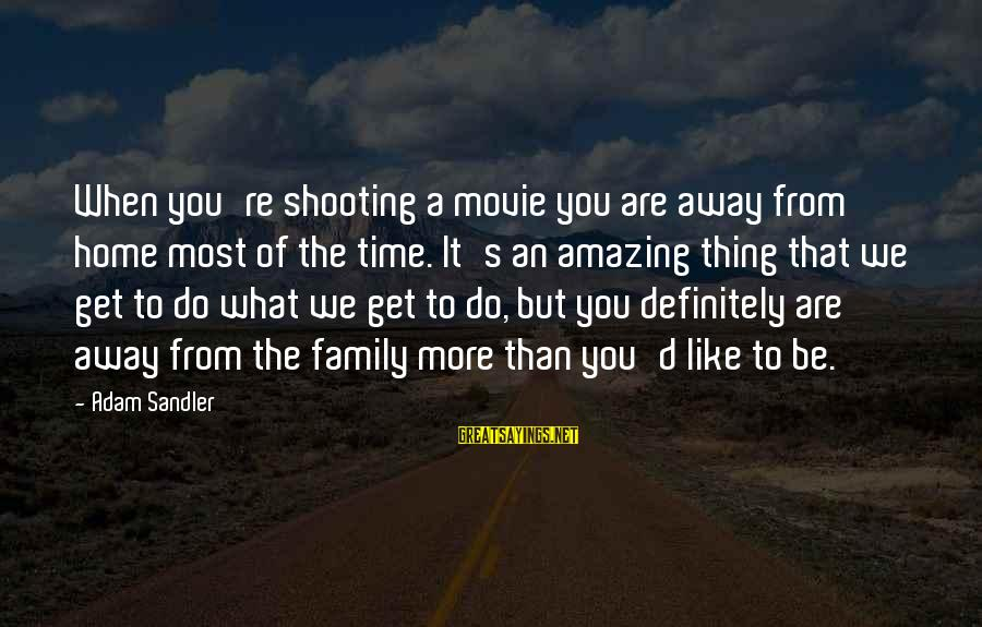 You're Amazing Sayings By Adam Sandler: When you're shooting a movie you are away from home most of the time. It's
