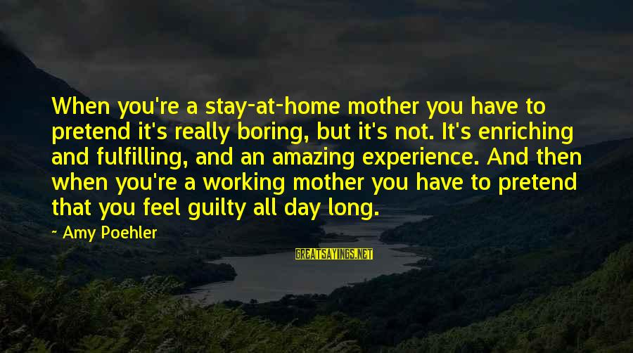 You're Amazing Sayings By Amy Poehler: When you're a stay-at-home mother you have to pretend it's really boring, but it's not.