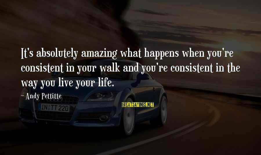 You're Amazing Sayings By Andy Pettitte: It's absolutely amazing what happens when you're consistent in your walk and you're consistent in