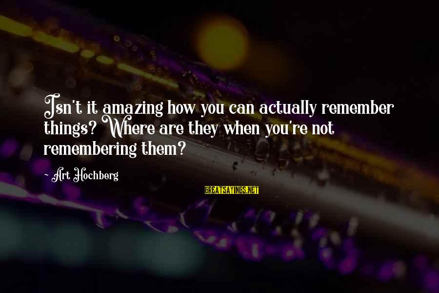 You're Amazing Sayings By Art Hochberg: Isn't it amazing how you can actually remember things? Where are they when you're not