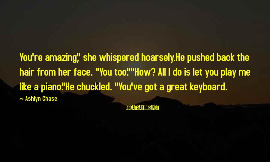 """You're Amazing Sayings By Ashlyn Chase: You're amazing,"""" she whispered hoarsely.He pushed back the hair from her face. """"You too.""""""""How? All"""