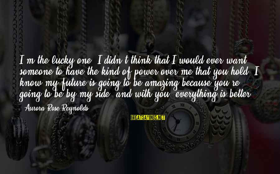 You're Amazing Sayings By Aurora Rose Reynolds: I'm the lucky one. I didn't think that I would ever want someone to have