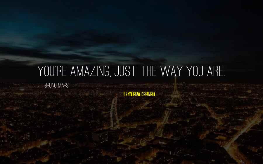You're Amazing Sayings By Bruno Mars: You're amazing, just the way you are.