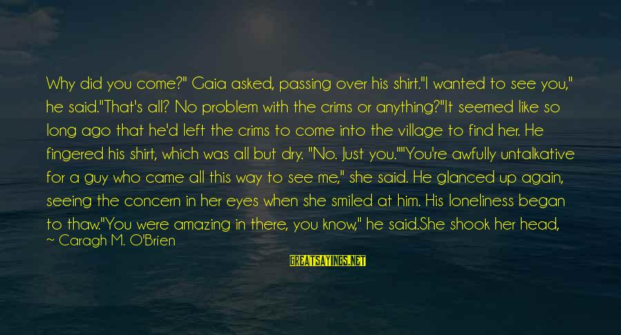 """You're Amazing Sayings By Caragh M. O'Brien: Why did you come?"""" Gaia asked, passing over his shirt.""""I wanted to see you,"""" he"""